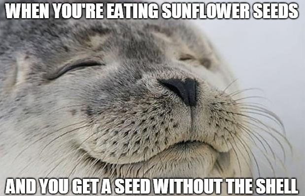 When you're eating sunflower seeds and you get a seed withouth the shell